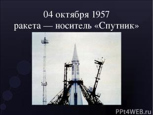 04 октября 1957 ракета — носитель «Спутник»