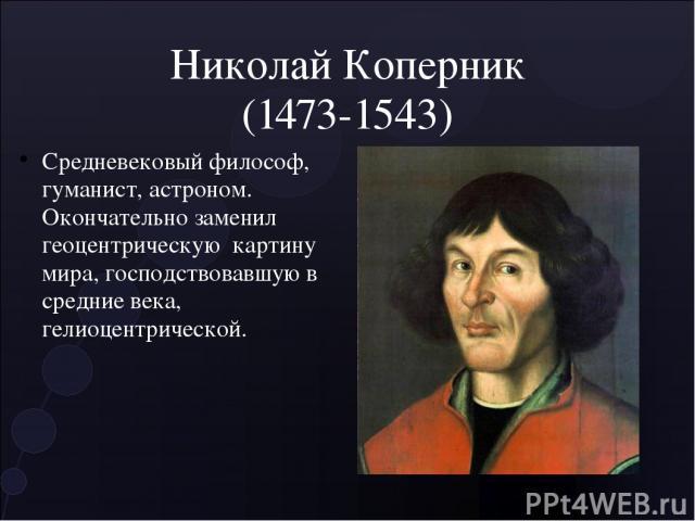 Николай Коперник (1473-1543) Средневековый философ, гуманист, астроном. Окончательно заменил геоцентрическую картину мира, господствовавшую в средние века, гелиоцентрической.