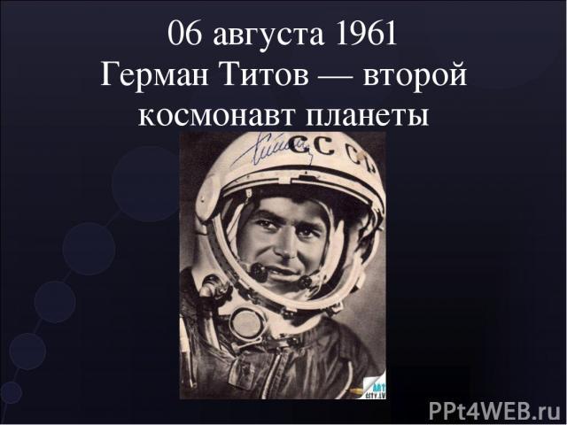 06 августа 1961 Герман Титов — второй космонавт планеты