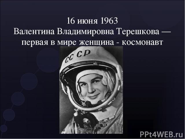 16 июня 1963 Валентина Владимировна Терешкова — первая в мире женщина - космонавт