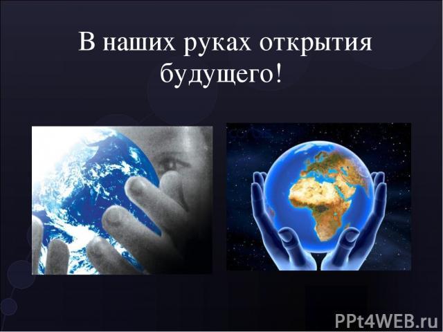 В наших руках открытия будущего!