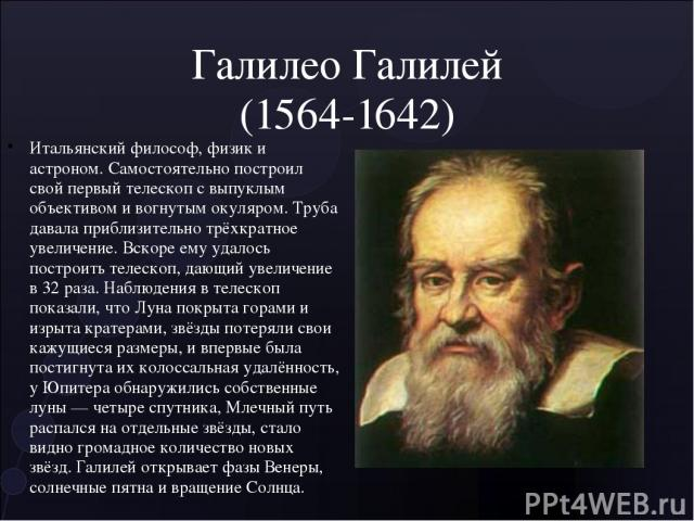 Галилео Галилей (1564-1642) Итальянский философ, физик и астроном. Самостоятельно построил свой первый телескоп с выпуклым объективом и вогнутым окуляром. Труба давала приблизительно трёхкратное увеличение. Вскоре ему удалось построить телескоп, даю…
