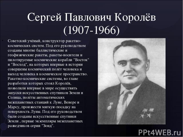 Сергей Павлович Королёв (1907-1966) Советский учёный, конструктор ракетно-космических систем. Под его руководством созданы многие баллистические и геофизические ракеты, ракеты-носители и пилотируемые космические корабли