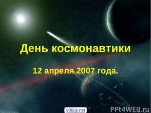 День космонавтики 12 апреля 2007 года. 900igr.net