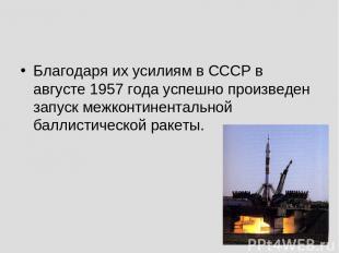 Благодаря их усилиям в СССР в августе 1957 года успешно произведен запуск межкон