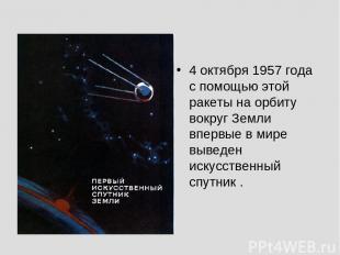 4 октября 1957 года с помощью этой ракеты на орбиту вокруг Земли впервые в мире