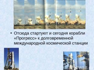 Отсюда стартуют и сегодня корабли «Прогресс» к долговременной международной косм