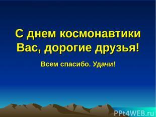 С днем космонавтики Вас, дорогие друзья! Всем спасибо. Удачи!