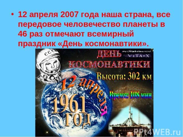 12 апреля 2007 года наша страна, все передовое человечество планеты в 46 раз отмечают всемирный праздник «День космонавтики».