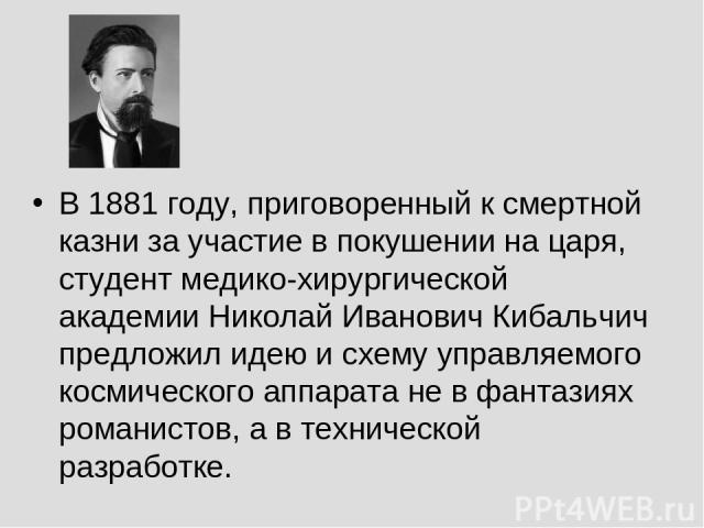 В 1881 году, приговоренный к смертной казни за участие в покушении на царя, студент медико-хирургической академии Николай Иванович Кибальчич предложил идею и схему управляемого космического аппарата не в фантазиях романистов, а в технической разработке.