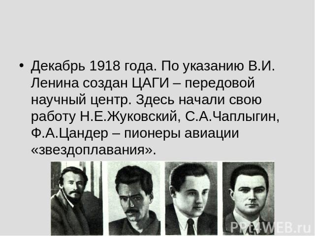 Декабрь 1918 года. По указанию В.И. Ленина создан ЦАГИ – передовой научный центр. Здесь начали свою работу Н.Е.Жуковский, С.А.Чаплыгин, Ф.А.Цандер – пионеры авиации «звездоплавания».