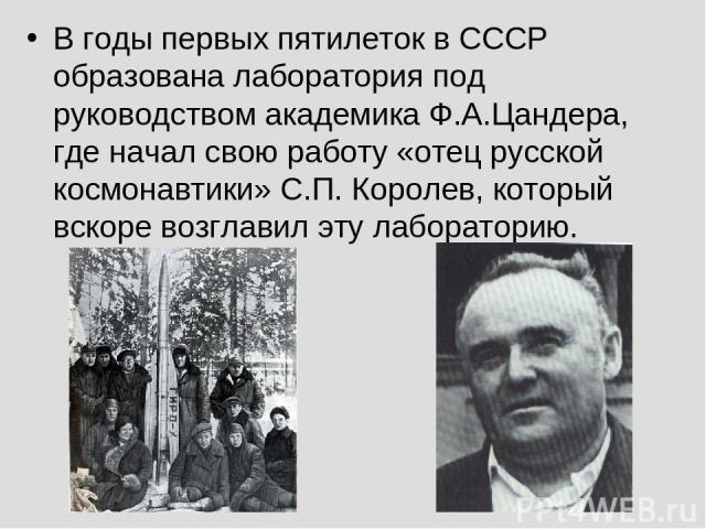 В годы первых пятилеток в СССР образована лаборатория под руководством академика Ф.А.Цандера, где начал свою работу «отец русской космонавтики» С.П. Королев, который вскоре возглавил эту лабораторию.