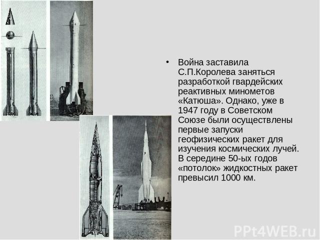 Война заставила С.П.Королева заняться разработкой гвардейских реактивных минометов «Катюша». Однако, уже в 1947 году в Советском Союзе были осуществлены первые запуски геофизических ракет для изучения космических лучей. В середине 50-ых годов «потол…