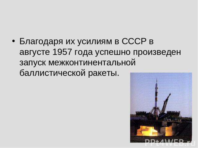 Благодаря их усилиям в СССР в августе 1957 года успешно произведен запуск межконтинентальной баллистической ракеты.