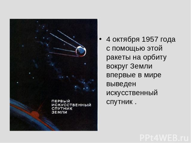4 октября 1957 года с помощью этой ракеты на орбиту вокруг Земли впервые в мире выведен искусственный спутник .