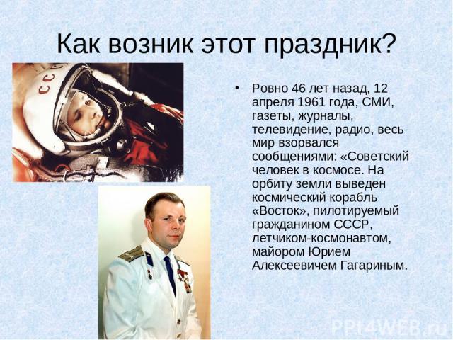 Как возник этот праздник? Ровно 46 лет назад, 12 апреля 1961 года, СМИ, газеты, журналы, телевидение, радио, весь мир взорвался сообщениями: «Советский человек в космосе. На орбиту земли выведен космический корабль «Восток», пилотируемый гражданином…