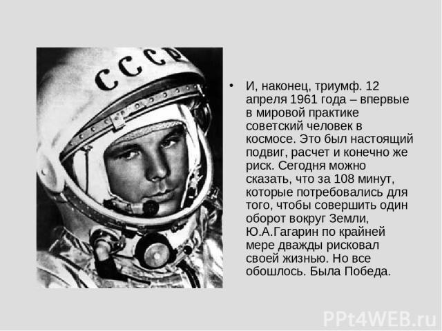 И, наконец, триумф. 12 апреля 1961 года – впервые в мировой практике советский человек в космосе. Это был настоящий подвиг, расчет и конечно же риск. Сегодня можно сказать, что за 108 минут, которые потребовались для того, чтобы совершить один оборо…