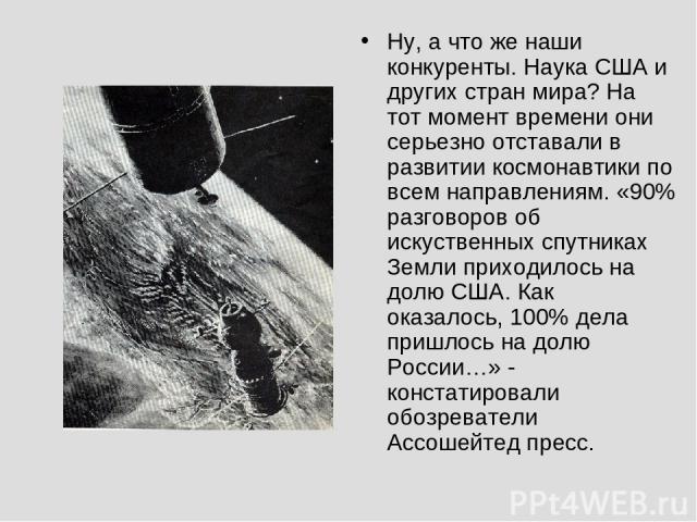 Ну, а что же наши конкуренты. Наука США и других стран мира? На тот момент времени они серьезно отставали в развитии космонавтики по всем направлениям. «90% разговоров об искуственных спутниках Земли приходилось на долю США. Как оказалось, 100% дела…