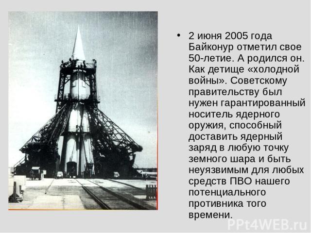 2 июня 2005 года Байконур отметил свое 50-летие. А родился он. Как детище «холодной войны». Советскому правительству был нужен гарантированный носитель ядерного оружия, способный доставить ядерный заряд в любую точку земного шара и быть неуязвимым д…