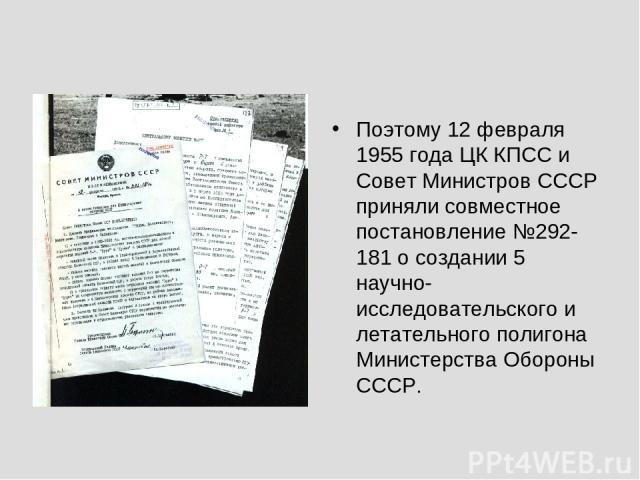 Поэтому 12 февраля 1955 года ЦК КПСС и Совет Министров СССР приняли совместное постановление №292-181 о создании 5 научно-исследовательского и летательного полигона Министерства Обороны СССР.