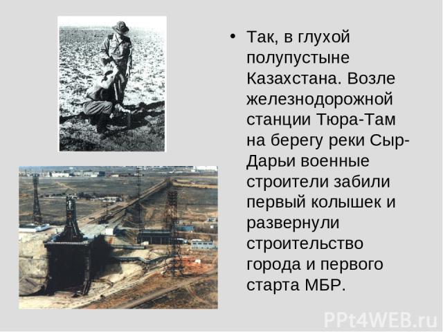 Так, в глухой полупустыне Казахстана. Возле железнодорожной станции Тюра-Там на берегу реки Сыр-Дарьи военные строители забили первый колышек и развернули строительство города и первого старта МБР.