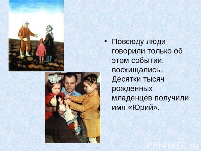 Повсюду люди говорили только об этом событии, восхищались. Десятки тысяч рожденных младенцев получили имя «Юрий».