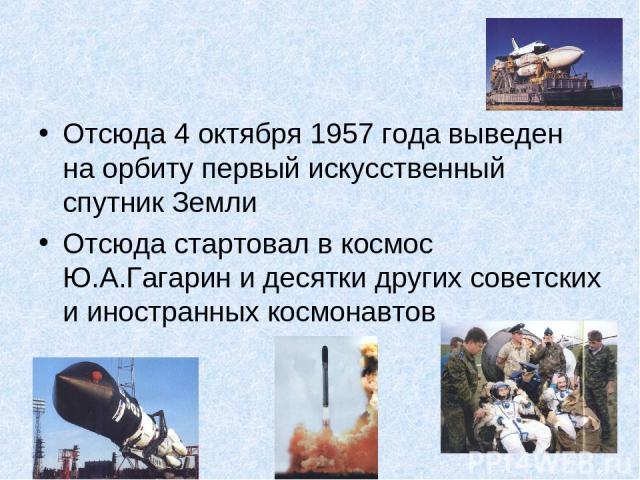 Отсюда 4 октября 1957 года выведен на орбиту первый искусственный спутник Земли Отсюда стартовал в космос Ю.А.Гагарин и десятки других советских и иностранных космонавтов