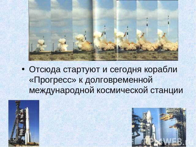 Отсюда стартуют и сегодня корабли «Прогресс» к долговременной международной космической станции