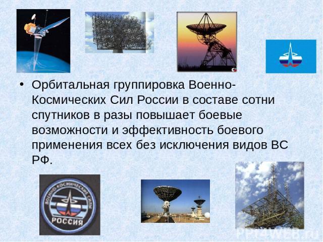 Орбитальная группировка Военно-Космических Сил России в составе сотни спутников в разы повышает боевые возможности и эффективность боевого применения всех без исключения видов ВС РФ.