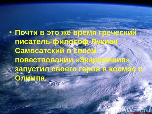 Почти в это же время греческий писатель-философ Лукиан Самосатский в своем повествовании «Экароменип» запустил своего героя в космос с Олимпа.