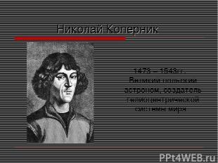 Николай Коперник 1473 – 1543гг. Великий польский астроном, создатель гелиоцентри