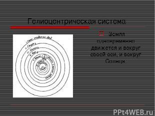 Гелиоцентрическая система Земля одновременно движется и вокруг своей оси, и вокр