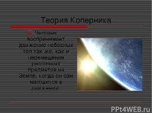 Теория Коперника Человек воспринимает движение небесных тел так же, как и переме