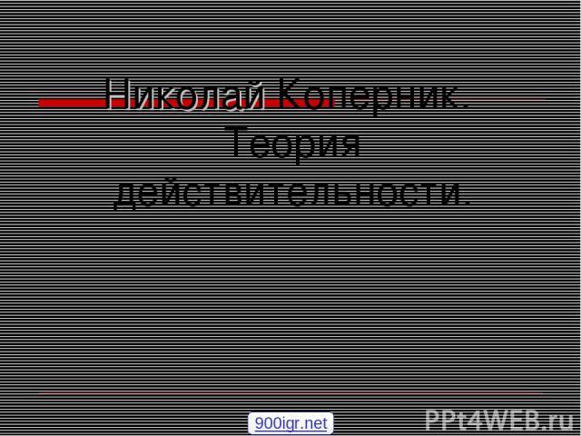 Николай Коперник. Теория действительности. 900igr.net