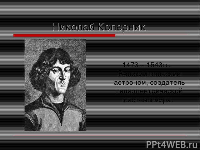 Николай Коперник 1473 – 1543гг. Великий польский астроном, создатель гелиоцентрической системы мира.