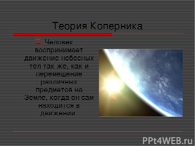 Теория Коперника Человек воспринимает движение небесных тел так же, как и перемещение различных предметов на Земле, когда он сам находится в движении.