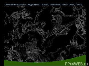 Осеннее небо: Пегас, Андромеда, Персей, Кассиопея, Рыбы, Овен, Телец.