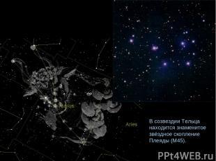 В созвездии Тельца находится знаменитое звёздное скопление Плеяды (М45).