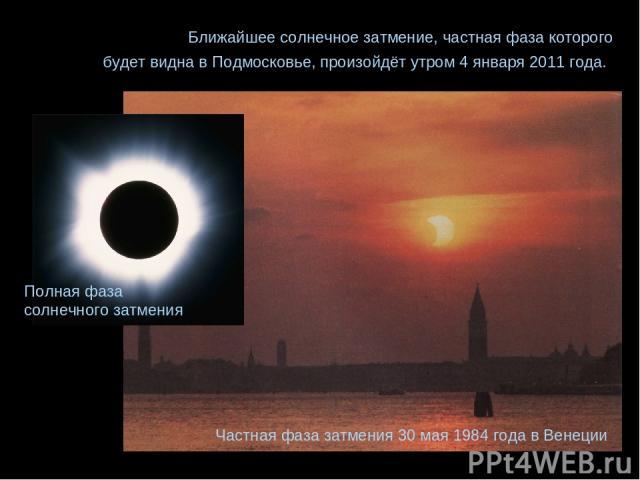 Частная фаза затмения 30 мая 1984 года в Венеции Ближайшее солнечное затмение, частная фаза которого будет видна в Подмосковье, произойдёт утром 4 января 2011 года. Полная фаза солнечного затмения
