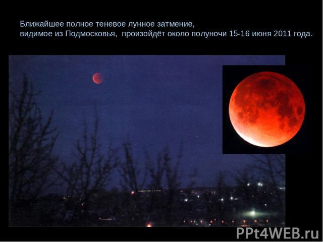 Ближайшее полное теневое лунное затмение, видимое из Подмосковья, произойдёт около полуночи 15-16 июня 2011 года.