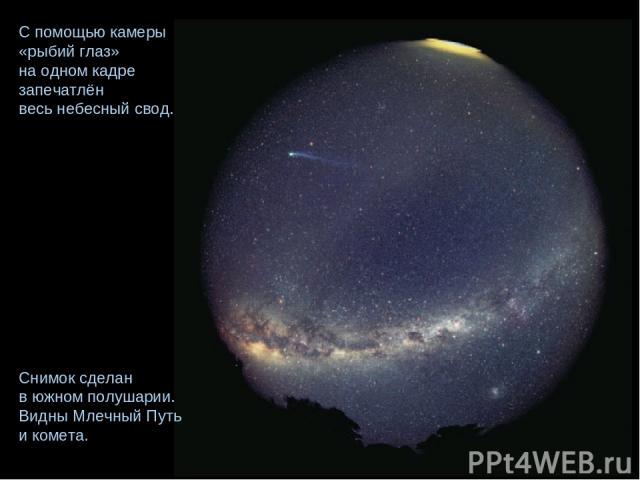 С помощью камеры «рыбий глаз» на одном кадре запечатлён весь небесный свод. Снимок сделан в южном полушарии. Видны Млечный Путь и комета.