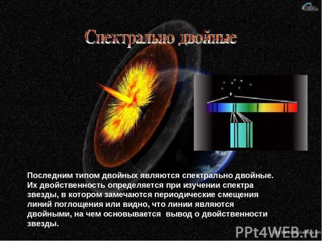 Последним типом двойных являются спектрально двойные. Их двойственность определяется при изучении спектра звезды, в котором замечаются периодические смещения линий поглощения или видно, что линии являются двойными, на чем основывается вывод о двойс…