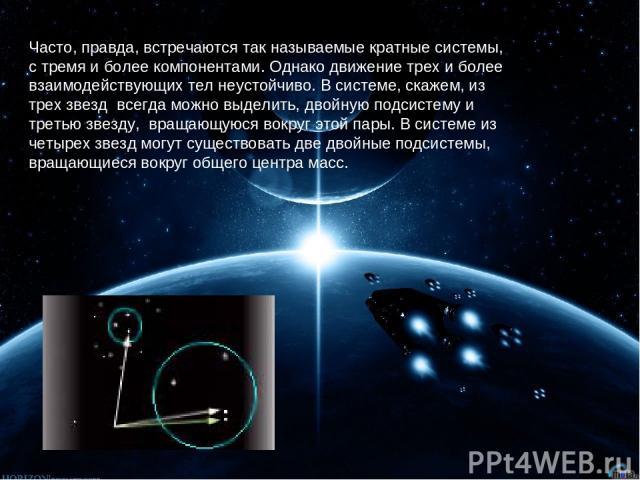 Часто, правда, встречаются так называемые кратные системы, с тремя и более компонентами. Однако движение трех и более взаимодействующих тел неустойчиво. В сиcтеме, скажем, из трех звезд всегда можно выделить, двойную подсистему и третью звезду, вр…
