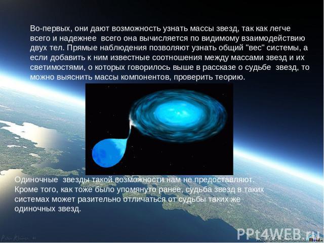 Во-первых, они дают возможность узнать массы звезд, так как легче всего и надежнее всего она вычисляется по видимому взаимодействию двух тел. Прямые наблюдения позволяют узнать общий