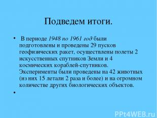 Подведем итоги. В периоде 1948 по 1961 год были подготовлены и проведены 29 пуск