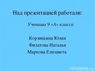 Над презентацией работали: Ученицы 9 «А» класса Корзинкина Юлия Филатова Наталья