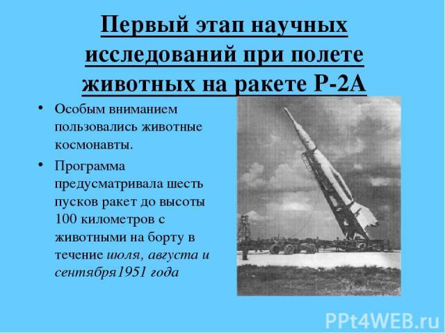Первый этап научных исследований при полете животных на ракете Р-2А Особым вниманием пользовались животные космонавты. Программа предусматривала шесть пусков ракет до высоты 100 километров с животными на борту в течение июля, августа и сентября1951 года