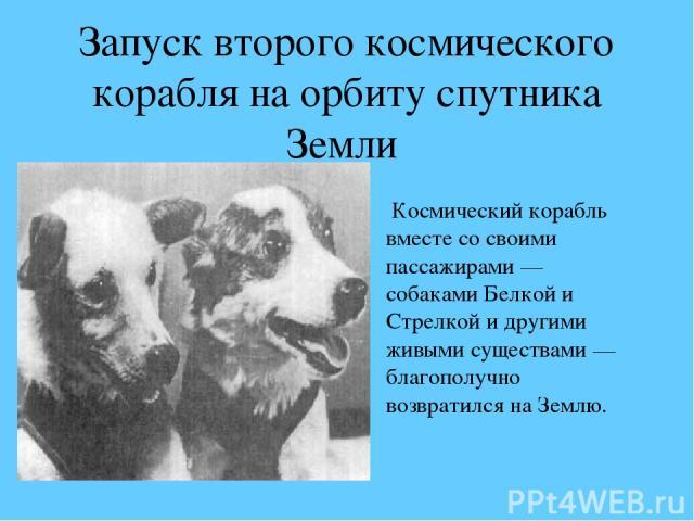 Запуск второго космического корабля на орбиту спутника Земли Космический корабль вместе со своими пассажирами — собаками Белкой и Стрелкой и другими живыми существами — благополучно возвратился на Землю.