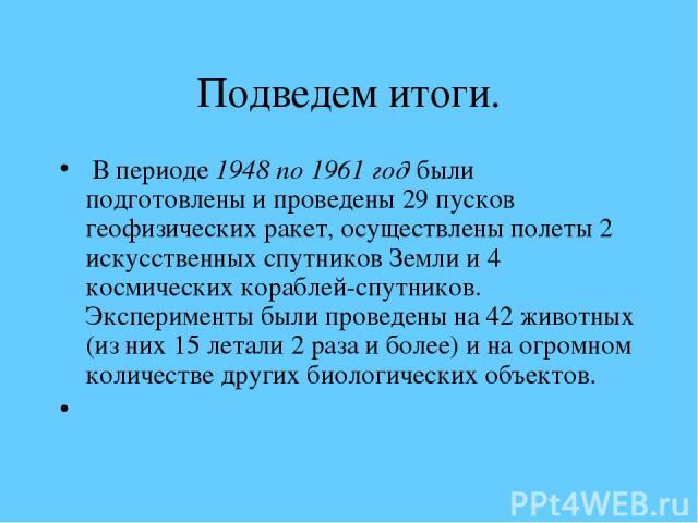 Подведем итоги. В периоде 1948 по 1961 год были подготовлены и проведены 29 пусков геофизических ракет, осуществлены полеты 2 искусственных спутников Земли и 4 космических кораблей-спутников. Эксперименты были проведены на 42 животных (из них 15 лет…