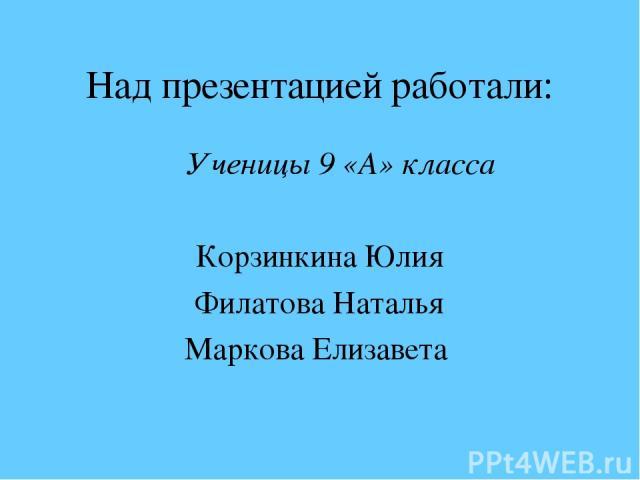 Над презентацией работали: Ученицы 9 «А» класса Корзинкина Юлия Филатова Наталья Маркова Елизавета